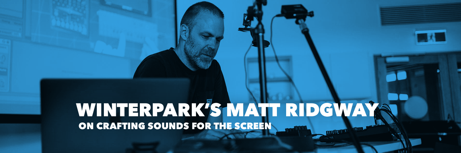 Winterpark's Matt Ridgway on crafting sounds for the screen